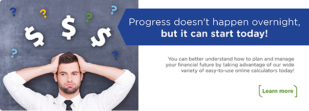 Progress doesn't happen overnight, but it can start today! You can better understand how to plan and manage your financial future by taking advantage of our wide variety of easy-to-use online calculators today! Learn more.