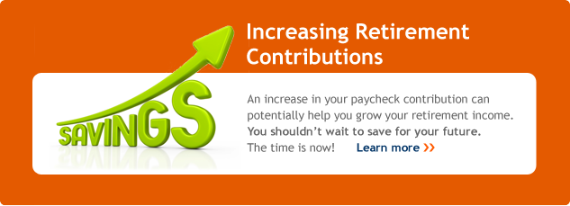 Increasing Retirement Contributions. An increase inyour paycheck contribution can potentially help you grow your retirement income. You shouldn't wait to save for your future. The time is now. Learn more.